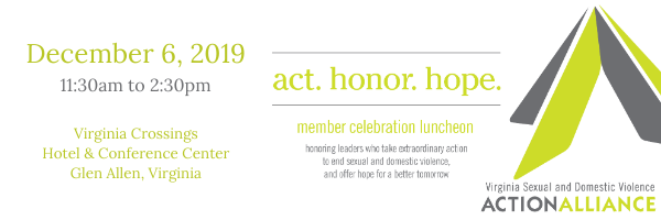 December 6, 2019 11:30 to 2:30pm, Virginia Crossings Hotel and Conference Center, Glen Allen, Virginia. Act. Honor. Hope. Member Celebration Luncheon honoring leaders who take extraordinary action to end sexual and domestic violence, and offer hope for a better tomorrow. Action Logo of two intersecting A's in gray and green.
