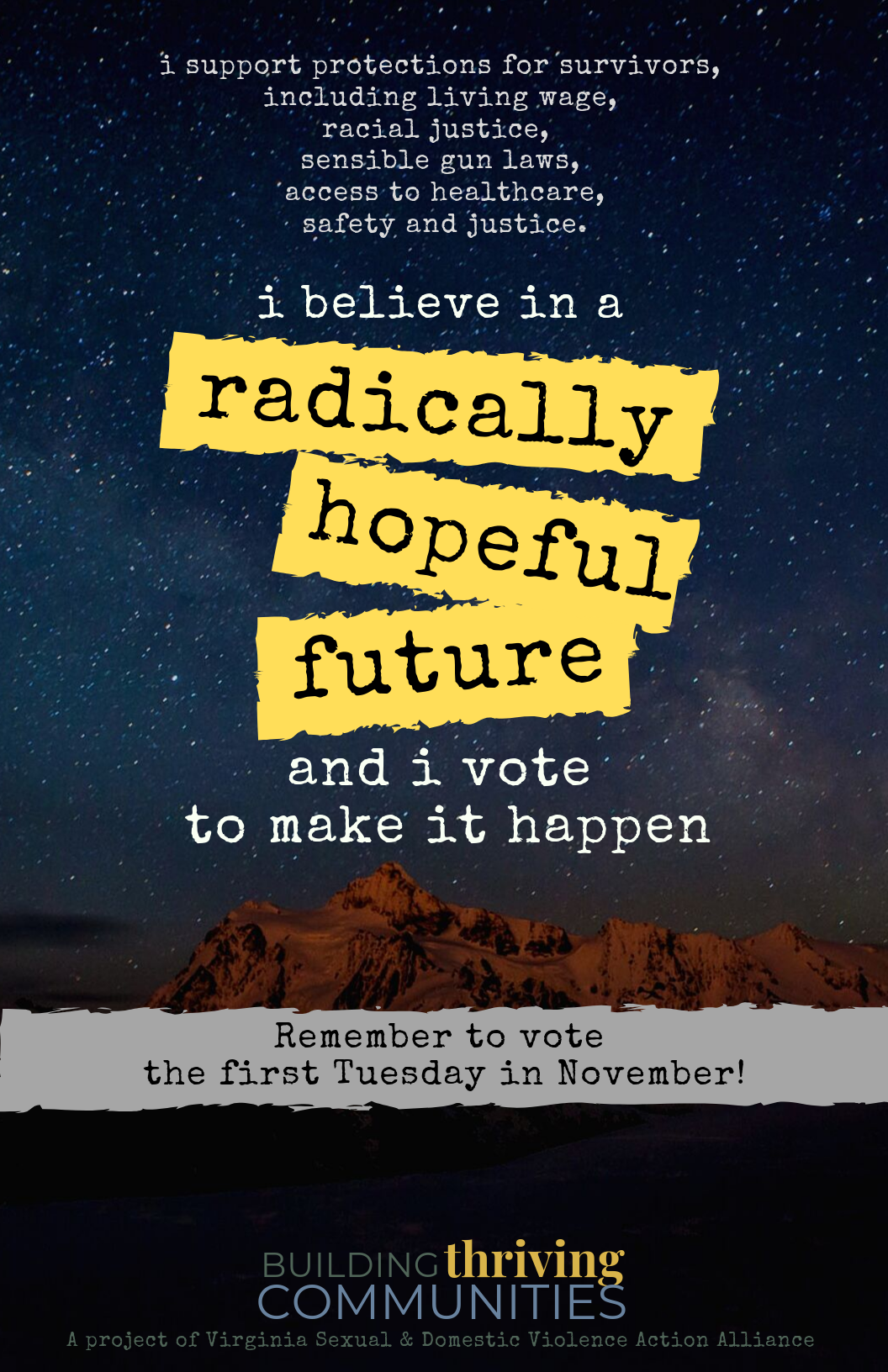 "The background is a starry, night sky above mountains. Foreground text says, ""I support protections for survivors, including living wage, racial justice, sensible gun laws, access to healthcare, safety and justice. I believe in a radically hopeful future and I vote to make it happen. Remember to vote the first Tuesday in November!"" Stylized text as logo for Building Thriving Communities: a project of the Virginia Sexual and Domestic Violence Action Alliance."